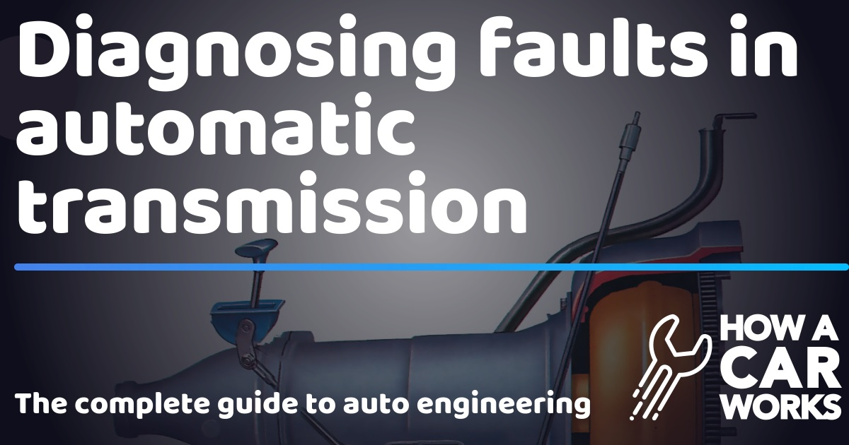 Diagnosing faults in automatic transmission | How a Car Works