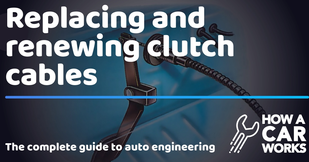 Replacing and renewing clutch cables | How a Car Works